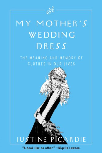 My Mother's Wedding Dress : The Meaning and Memory of Clothes in Our Lives By Justine Picardie