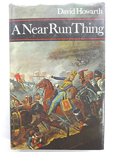 A Near Run Thing: The Day of Waterloo By David J. Howarth