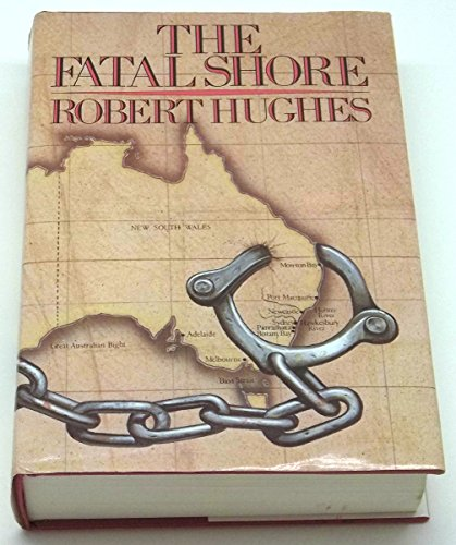 The Fatal Shore: History of the Transportation of Convicts to Australia, 1787-1868 By Robert Hughes