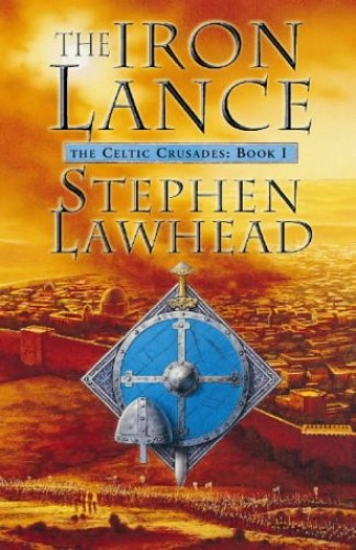 The Iron Lance (Celtic Crusades S) By Stephen Lawhead