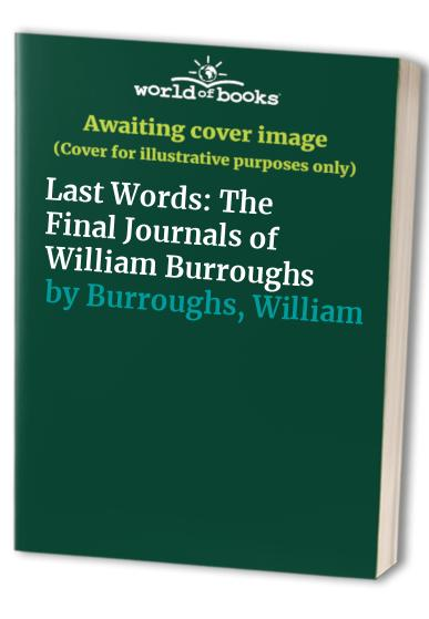 Last Words: The Final Journals of William Burroughs By William S. Burroughs