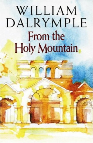 From the Holy Mountain: A Journey in the Shadow of Byzantium By William Dalrymple