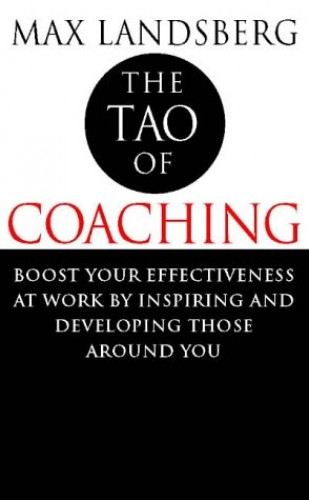 The Tao of Coaching: Boost Your Effectiveness at Work by Inspiring and Developing Those Around You by Max Landsberg
