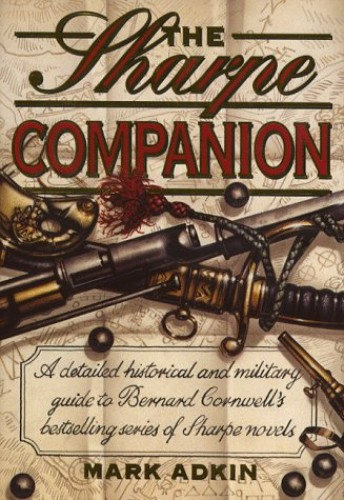 Sharpe Companion: A Detailed Historical and Military Guide to Bernard Cornwell's Bestselling Series of Sharpe Novels by Mark Adkin