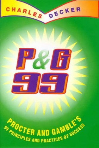 Procter and Gamble: 99 Principles of Success: 99 Principles and Practices of Procter and Gamble's Success By Charles Decker