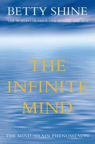 The Infinite Mind: The Mind/Brain Phenomenon by Betty Shine