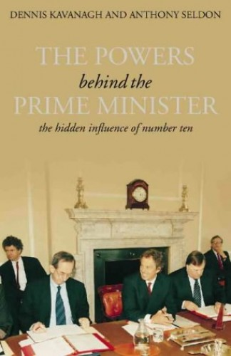 The Powers Behind the Prime Minister By Dennis Kavanagh