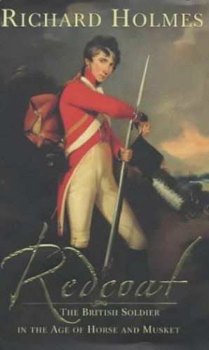 Redcoat: The British Soldier in the Age of Horse and Musket by Richard Holmes