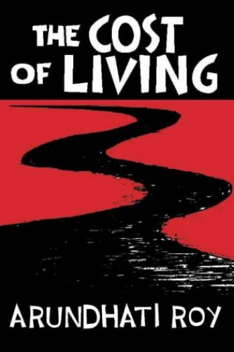 The Cost of Living: The Greater Common Good and The End of Imagination By Arundhati Roy