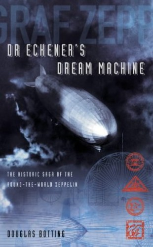 Dr Eckener's Dream Machine: The Historic Saga of the Round-the-World Zeppelin: The Extraordinary Story of the Zeppelin By Douglas Botting