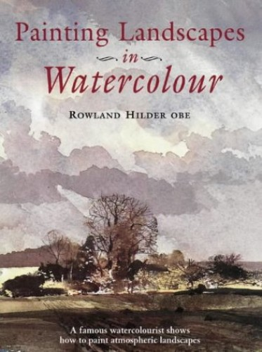 Painting Landscapes in Watercolour: A Famous Watercolourist Shows How to Produce Oustanding Paintings By Rowland Hilder
