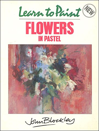 Learn to Paint Flowers in Pastel By John Blockley