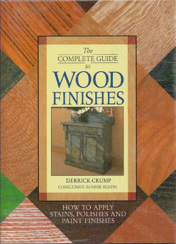The Complete Guide to Wood Finishes: How to Apply Stains, Polishes and Paint Finishes By Derrick Crump