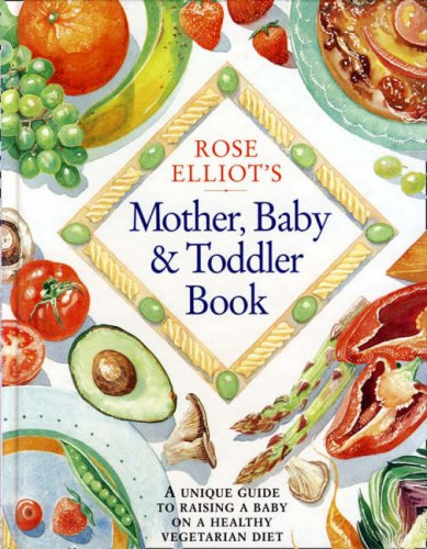 Rose Elliot's Mother, Baby and Toddler Book: A unique and invaluable guide to raising a baby on a healthy vegetarian diet By Rose Elliot