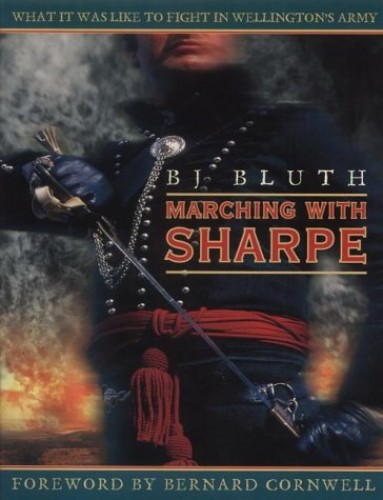 Marching with Sharpe: What it was like to fight in Wellington's Army By B.J. Bluth