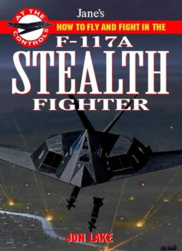 How to fly and fight in the F-117 Stealth Fighter (Jane's At the Controls) By Jon Lake