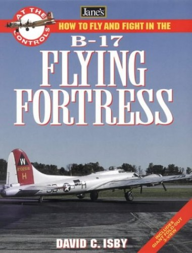 How to Fly and Fight in the B-17 by David Isby