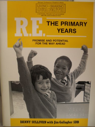 R.E.: The Primary Years - Promise and Potential for the Way Ahead (Living and Sharing Our Faith: A National Project of Catachesis & Religious Education) By Danny Sullivan