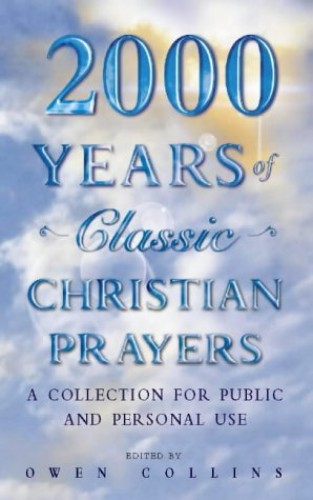 2000 Years of Classic Christian Prayers: A collection for public and private use Edited by Owen Collins
