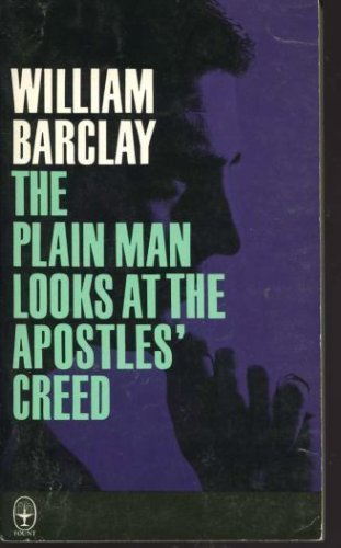 The Plain Man Looks at the Apostles' Creed By William Barclay