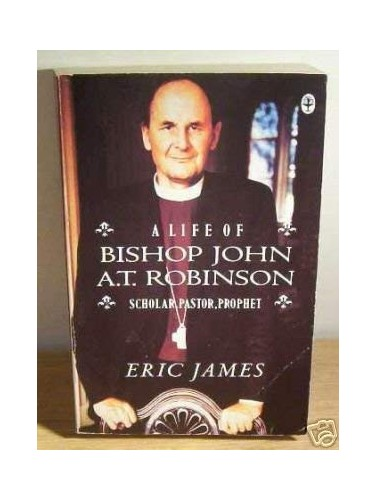 A Life of Bishop John A.T.Robinson - Scholar, Pastor, Prophet By Eric James