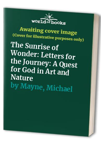 The Sunrise of Wonder: Letters for the Journey: A Quest for God in Art and Nature by Michael Mayne