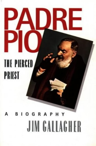 Padre Pio, The Pierced Priest: A Biography By Jim Gallagher