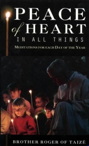 Peace of Heart in All Things: Meditations for Each Day of the Year By Brother Roger of Taize