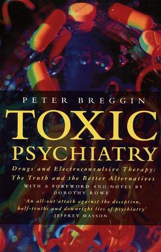 Toxic Psychiatry. Drugs and Electroconvulsive Therapy: The Truth and the Better Alternatives: Why Therapy, Empathy and Love Must Replace the Drugs, ... Biochemical Theories of the New Psychiatry By Peter Breggin