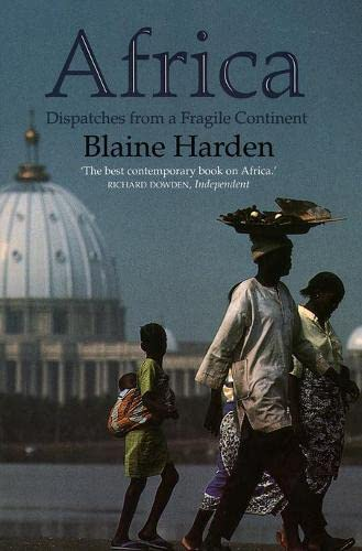 Africa: Dispatches from a Fragile Continent: Despatches from a Fragile Continent By Blaine Harden