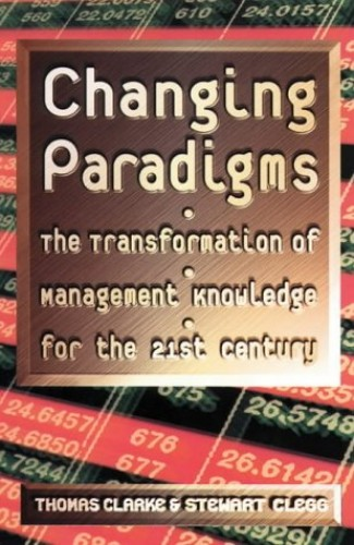 Changing Paradigms: The Transformation of Management Knowledge for The 21st Century By Thomas Clarke