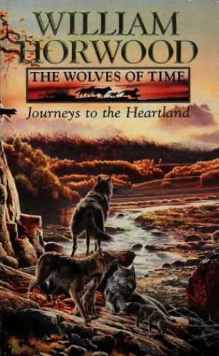 The Wolves of Time (1) – Journeys to the Heartland: Journeys to the Heartland v. 1 By William Horwood
