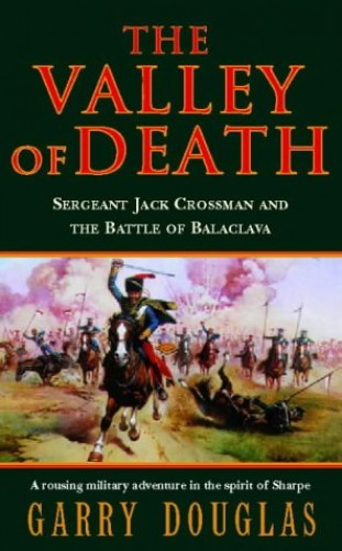 The Valley of Death: Sergeant Jack Crossman and the Battle of Balaclava by Garry Douglas
