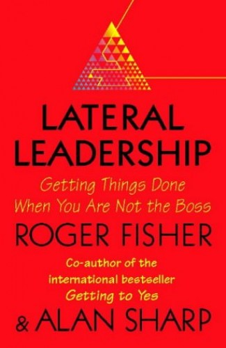 Lateral Leadership: Getting Things Done When You're NOT the Boss By Roger Fisher