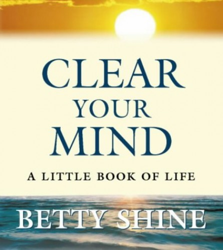 Clear Your Mind: A Little Book of Life By Betty Shine