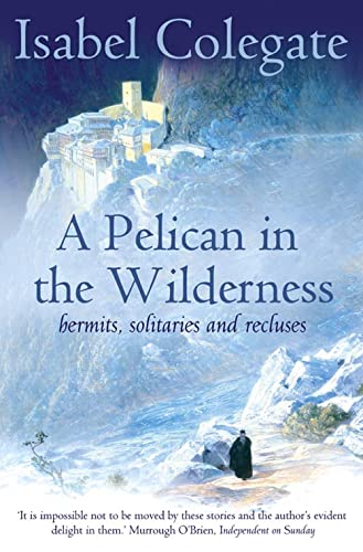 A Pelican in the Wilderness: Hermits, Solitaries and Recluses By Isabel Colegate