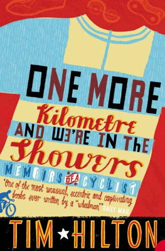 One More Kilometre and We're in the Showers: Memoirs of a Cyclist by Tim Hilton