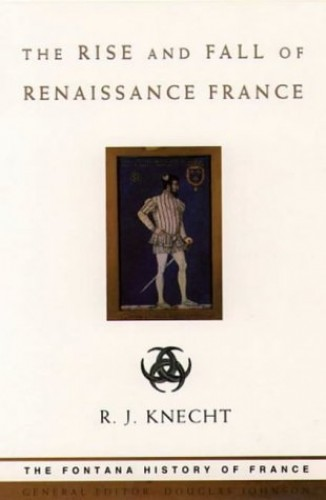 The Rise and Fall of Renaissance France By R. J. Knecht