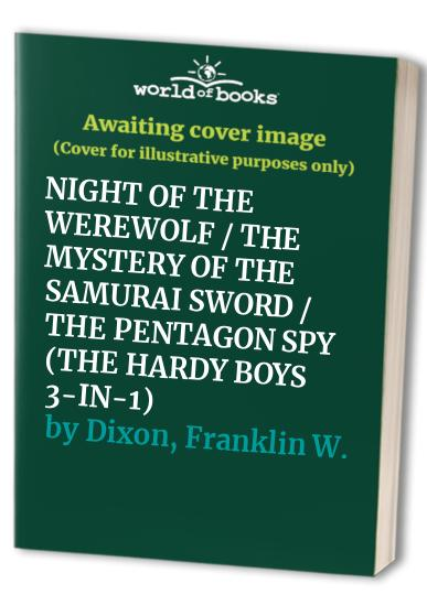 NIGHT OF THE WEREWOLF/THE MYSTERY OF THE SAMURAI SWORD/THE PENTAGON SPY (THE HARDY BOYS 3-IN-1) by Franklin W. Dixon