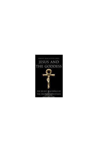 Jesus and the Goddess: The secret teachings of the original Christians by Timothy Freke