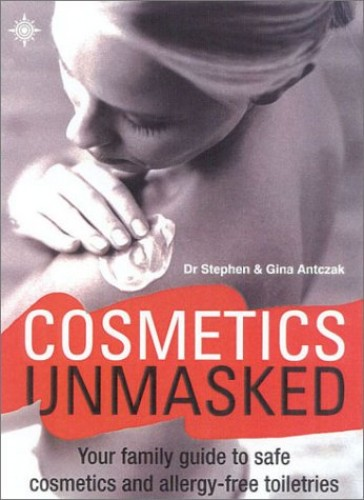 Cosmetics Unmasked: Your Family Guide to Safe Cosmetics and Allergy-freeToiletries By Stephen Antczak