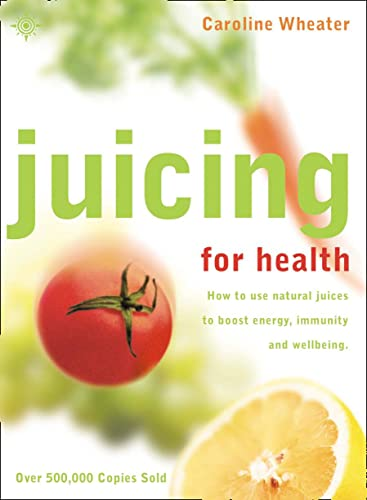 Juicing for Health: How to use natural juices to boost energy, immunity and wellbeing By Caroline Wheater