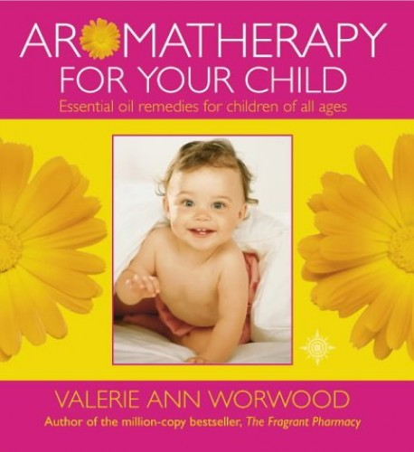 Aromatherapy for Your Child: Essential Oil Remedies for Children of All Ages by Valerie Ann Worwood