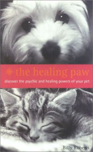 The Healing Paw: Not All Angels Have Wings!: Your Pet Can Heal Your Life By Billy Roberts