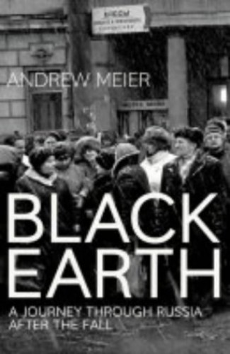 Black Earth: A journey through Russia after the fall by Andrew Meier