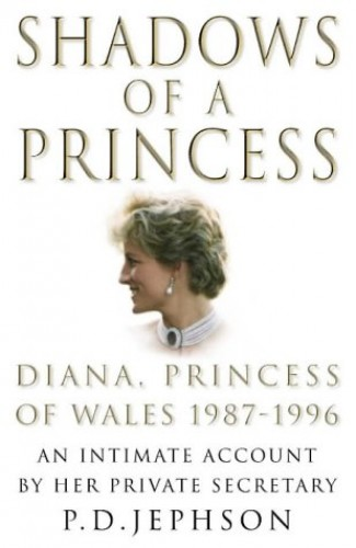 Shadows of a Princess: Diana, Princess of Wales 1987-1996 - An Intimate Account by Her Private Secretary by Patrick D. Jephson