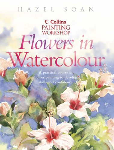 Painting Workshop Flowers in Watercolour (Collins painting workshop) By Hazel Soan