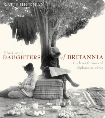 Illustrated Daughters of Britannia the public and private worlds of the diplomatic wife By Katie Hickman