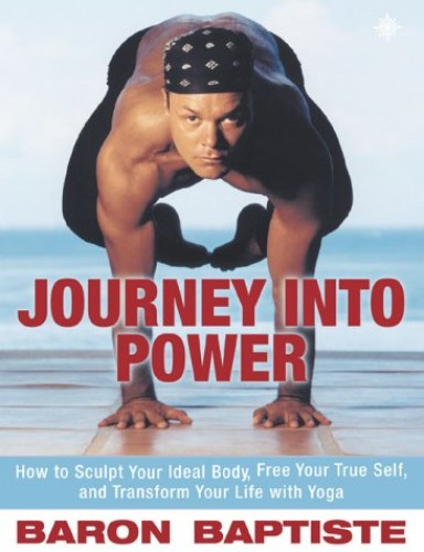 Journey Into Power: Sculpt Your Ideal Body, Free Your True Spirit and Transform Your Entire Life By Baron Baptiste