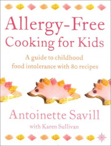 Allergy-free Cooking for Kids: A Guide to Childhood Food Intolerance with 80 Recipes by Antoinette Savill